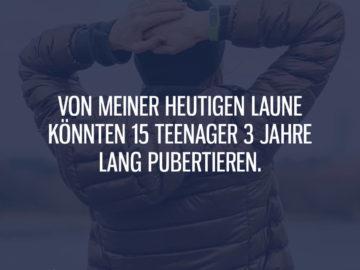 Von meiner Laune könnten Teenager pubertieren
